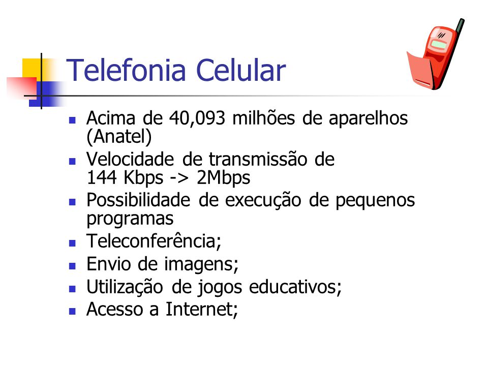 Telefonia Celular Acima de 40,093 milhões de aparelhos (Anatel) Velocidade de transmissão de 144 Kbps -> 2Mbps Possibilidade de execução de pequenos p