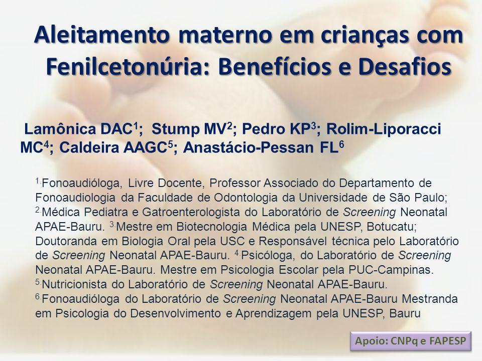 Aleitamento materno em crianças com Fenilcetonúria: Benefícios e Desafios Apoio: CNPq e FAPESP Lamônica DAC 1 ; Stump MV 2 ; Pedro KP 3 ; Rolim-Lipora