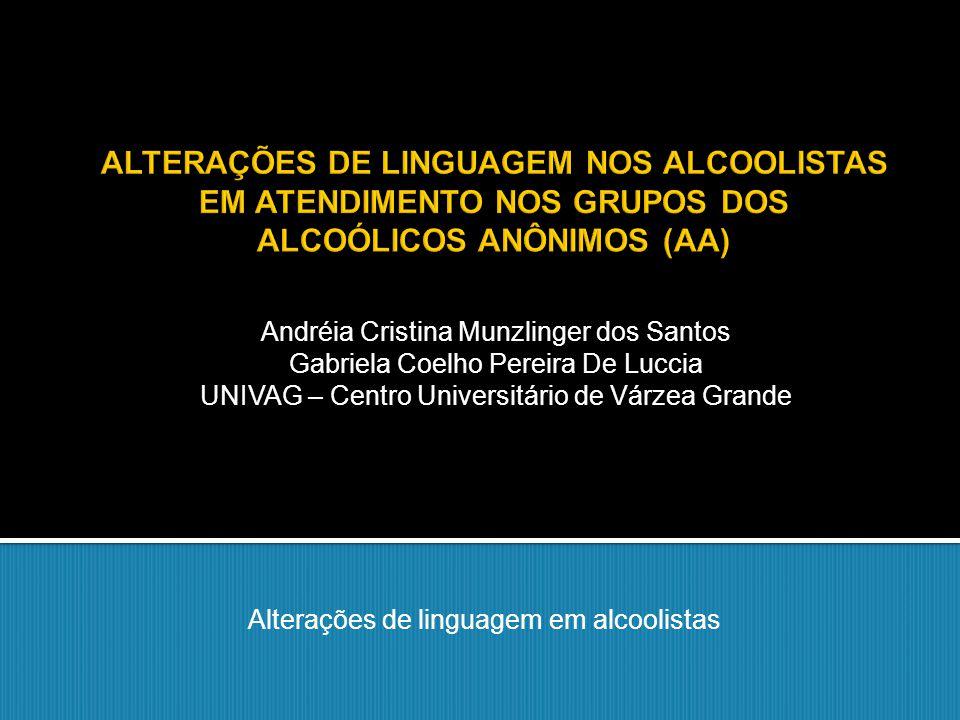 Alterações de linguagem em alcoolistas Andréia Cristina Munzlinger dos Santos Gabriela Coelho Pereira De Luccia UNIVAG – Centro Universitário de Várze