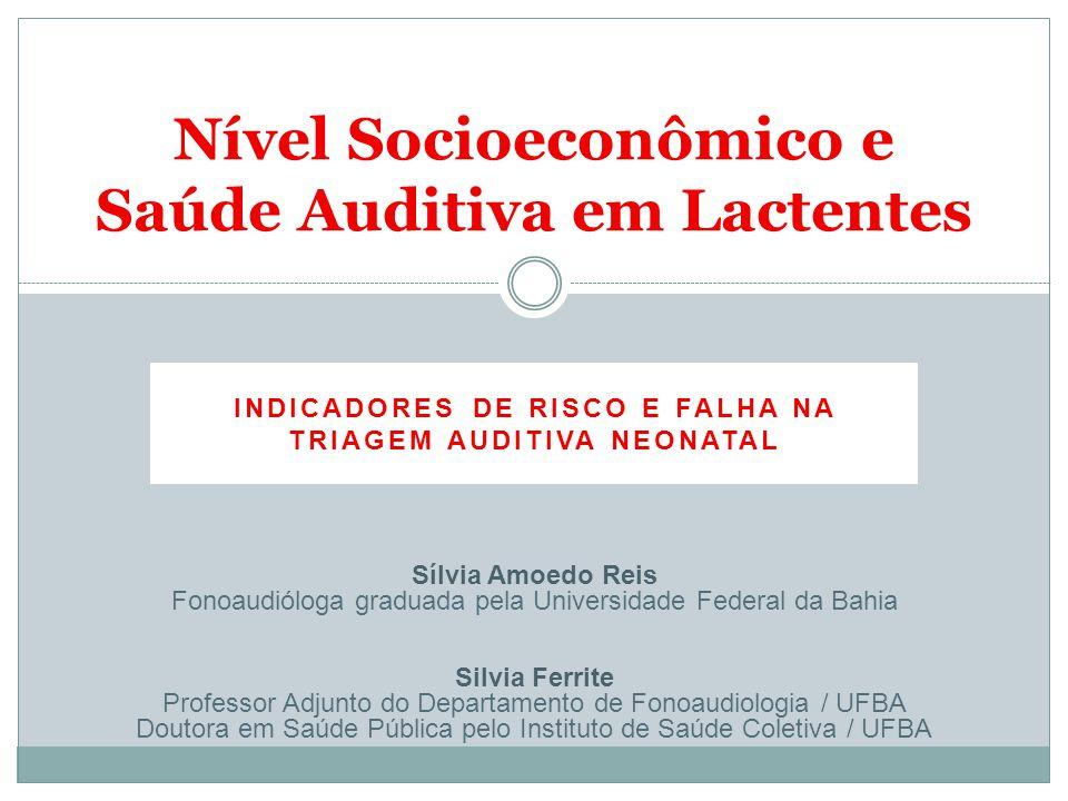 Nível Socioeconômico e Saúde Auditiva em Lactentes INDICADORES DE RISCO E FALHA NA TRIAGEM AUDITIVA NEONATAL Sílvia Amoedo Reis Fonoaudióloga graduada