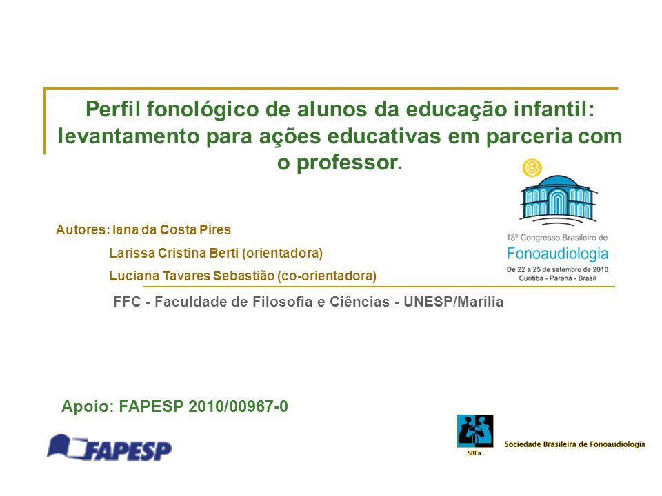 Perfil fonológico de alunos da educação infantil: levantamento para ações educativas em parceria com o professor. Autores: Iana da Costa Pires Larissa