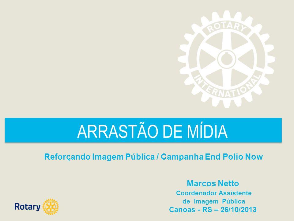 ARRASTÃO DE MÍDIA Reforçando Imagem Pública / Campanha End Polio Now Marcos Netto Coordenador Assistente de Imagem Pública Canoas - RS – 26/10/2013