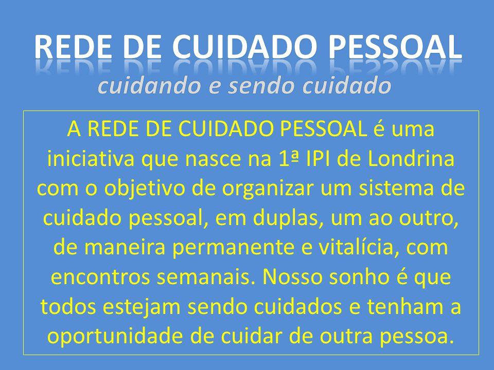 A REDE DE CUIDADO PESSOAL é uma iniciativa que nasce na 1ª IPI de Londrina com o objetivo de organizar um sistema de cuidado pessoal, em duplas, um ao