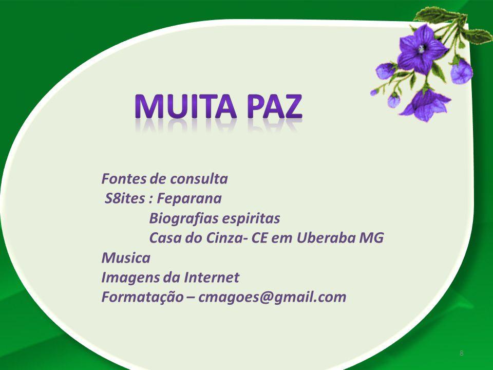 Fontes de consulta S8ites : Feparana Biografias espiritas Casa do Cinza- CE em Uberaba MG Musica Imagens da Internet Formatação – cmagoes@gmail.com 8