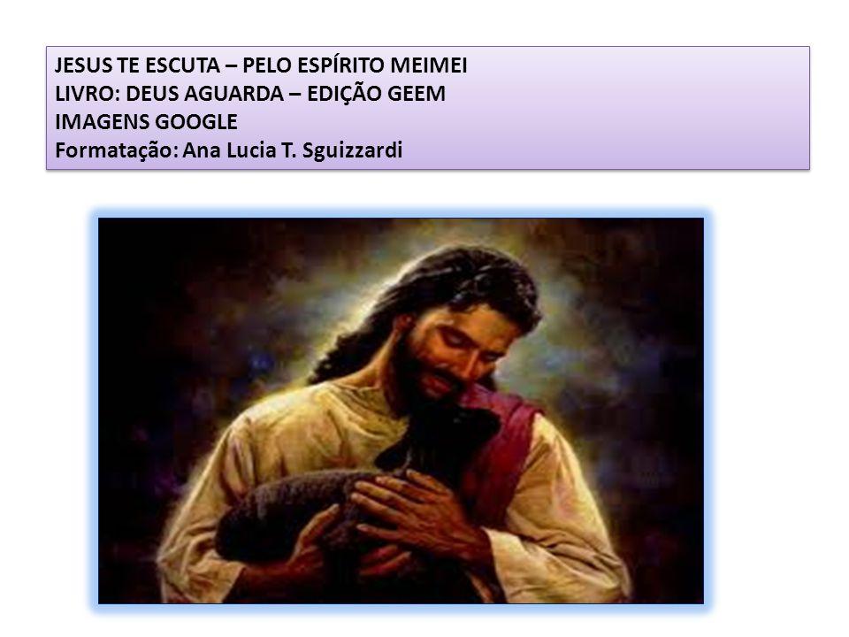 JESUS TE ESCUTA – PELO ESPÍRITO MEIMEI LIVRO: DEUS AGUARDA – EDIÇÃO GEEM IMAGENS GOOGLE Formatação: Ana Lucia T.