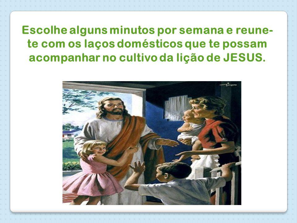 Escolhe alguns minutos por semana e reune- te com os laços domésticos que te possam acompanhar no cultivo da lição de JESUS.