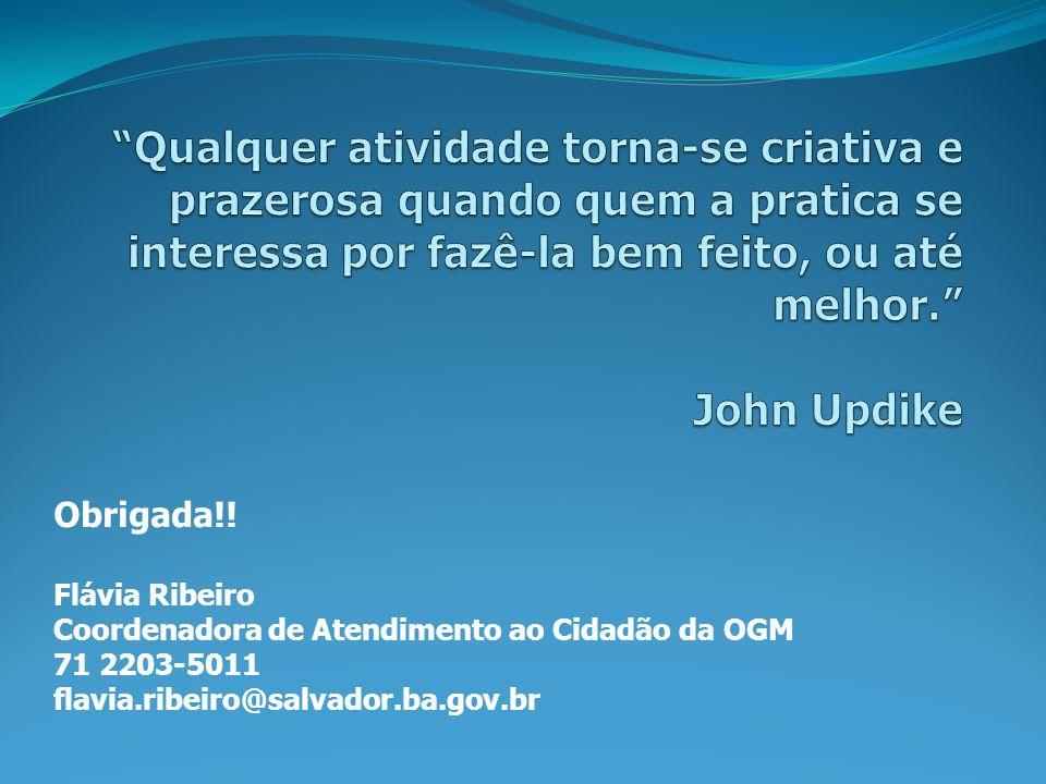 Obrigada!! Flávia Ribeiro Coordenadora de Atendimento ao Cidadão da OGM 71 2203-5011 flavia.ribeiro@salvador.ba.gov.br