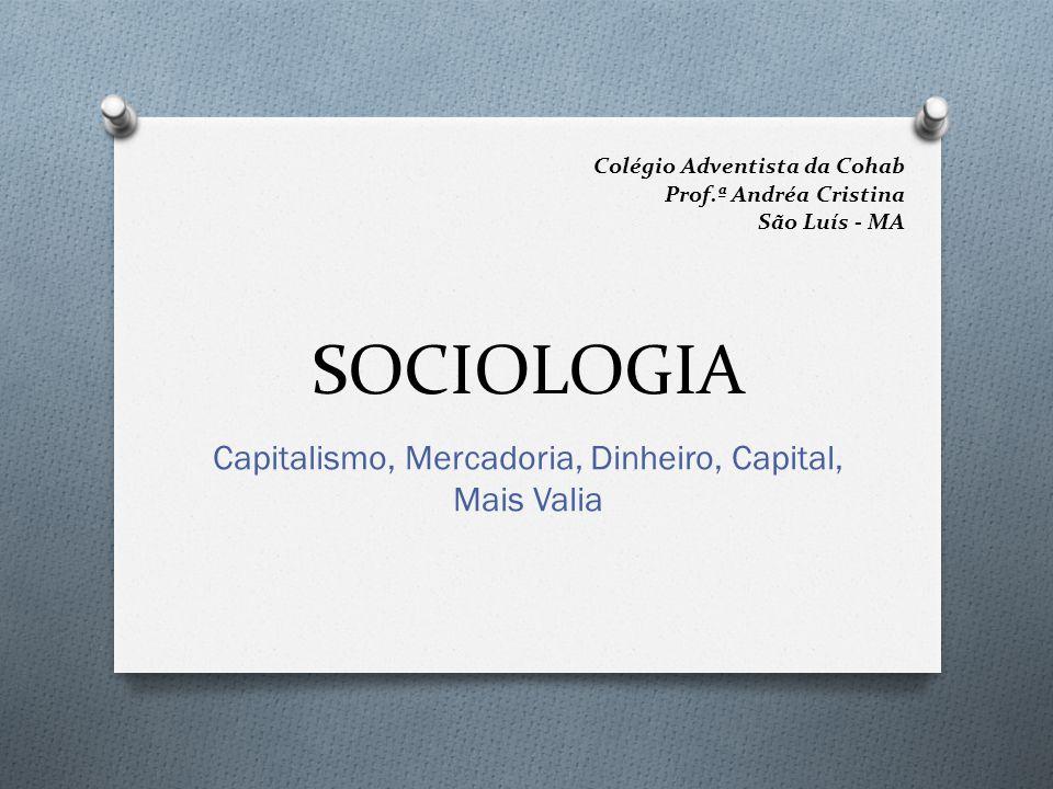 SOCIOLOGIA Capitalismo, Mercadoria, Dinheiro, Capital, Mais Valia Colégio Adventista da Cohab Prof.ª Andréa Cristina São Luís - MA