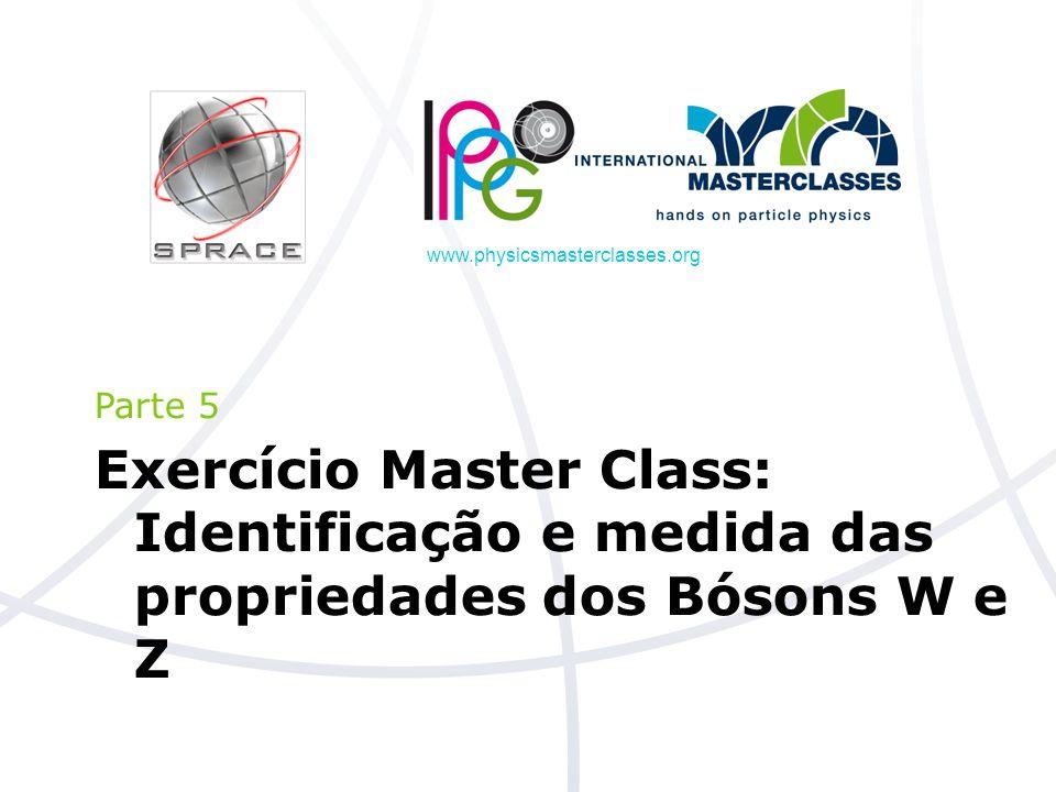 www.physicsmasterclasses.org Parte 5 Exercício Master Class: Identificação e medida das propriedades dos Bósons W e Z