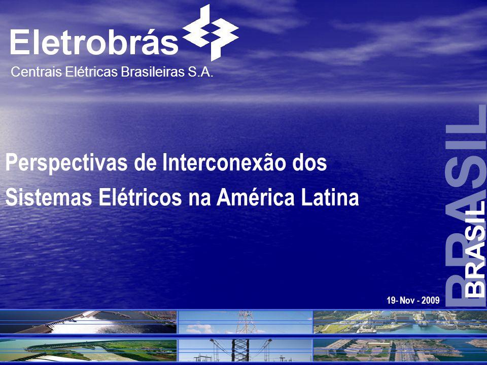 BRASIL Centrais Elétricas Brasileiras S.A. Perspectivas de Interconexão dos Sistemas Elétricos na América Latina 19- Nov - 2009