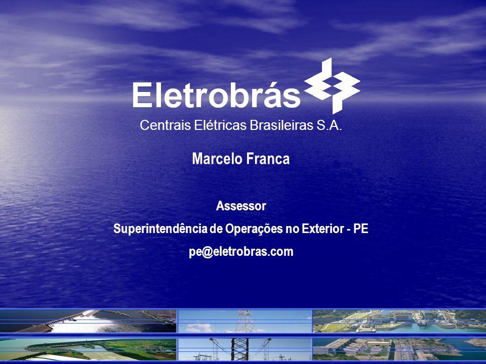 BRASIL Centrais Elétricas Brasileiras S.A. Marcelo Franca Assessor Superintendência de Operações no Exterior - PE pe@eletrobras.com