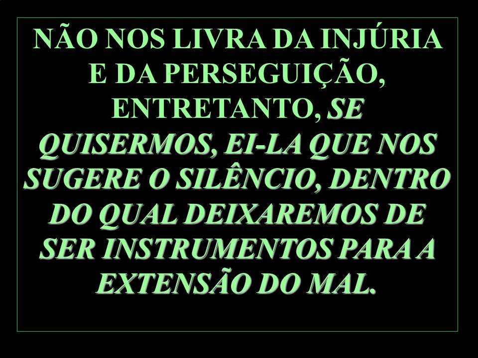 SE QUISERMOS, EI-LA QUE NOS SUGERE O SILÊNCIO, DENTRO DO QUAL DEIXAREMOS DE SER INSTRUMENTOS PARA A EXTENSÃO DO MAL. NÃO NOS LIVRA DA INJÚRIA E DA PER