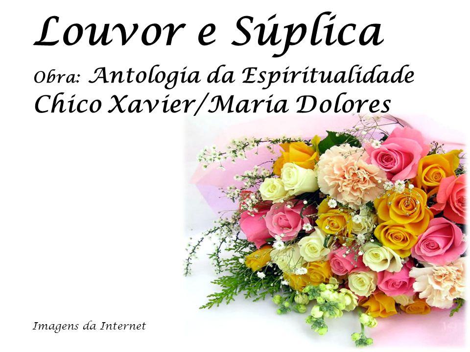 Louvor e Súplica Obra: Antologia da Espiritualidade Chico Xavier/Maria Dolores Imagens da Internet
