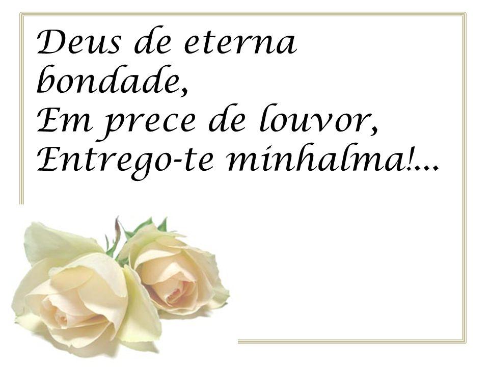 Deus de eterna bondade, Em prece de louvor, Entrego-te minhalma!...
