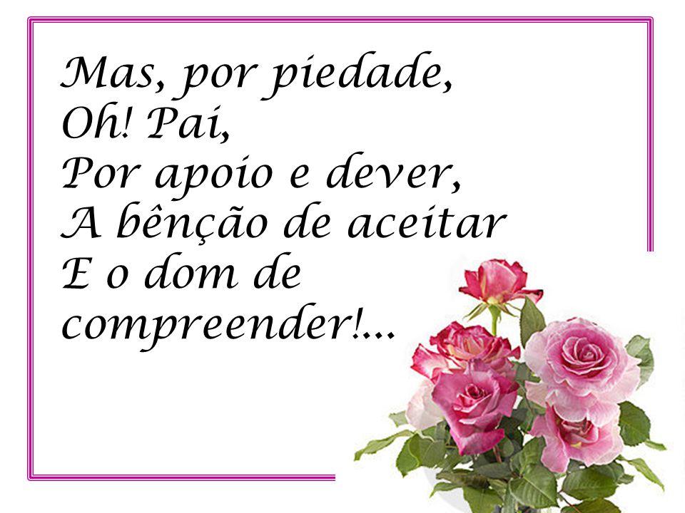 Mas, por piedade, Oh! Pai, Por apoio e dever, A bênção de aceitar E o dom de compreender!...