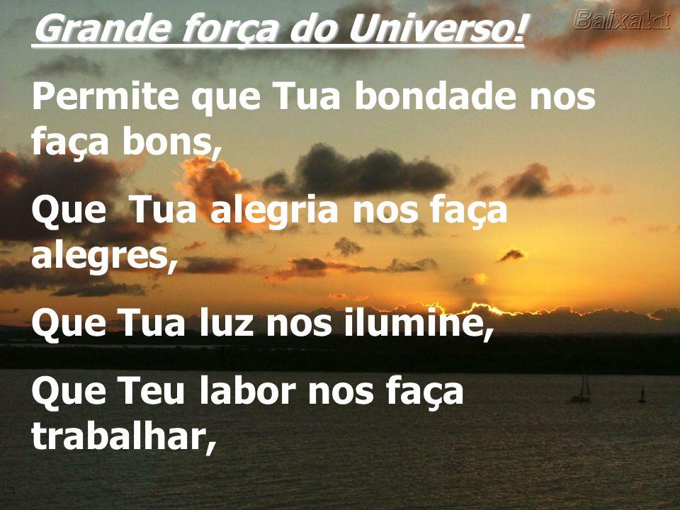 Grande força do Universo! Permite que Tua bondade nos faça bons, Que Tua alegria nos faça alegres, Que Tua luz nos ilumine, Que Teu labor nos faça tra