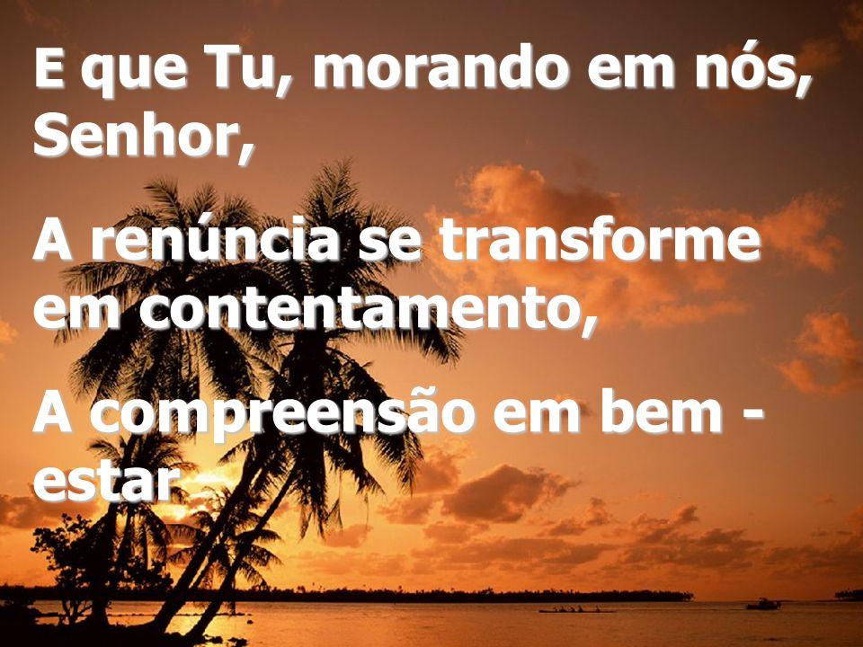 E que Tu, morando em nós, Senhor, A renúncia se transforme em contentamento, A compreensão em bem - estar