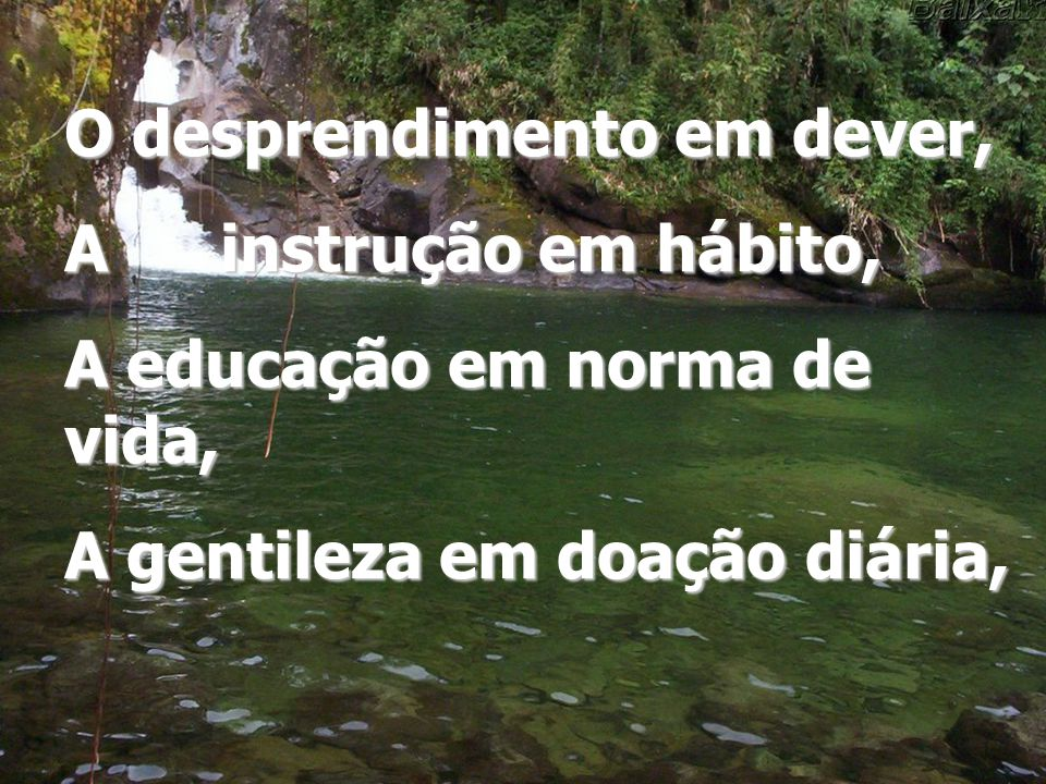 O desprendimento em dever, A instrução em hábito, A educação em norma de vida, A gentileza em doação diária,