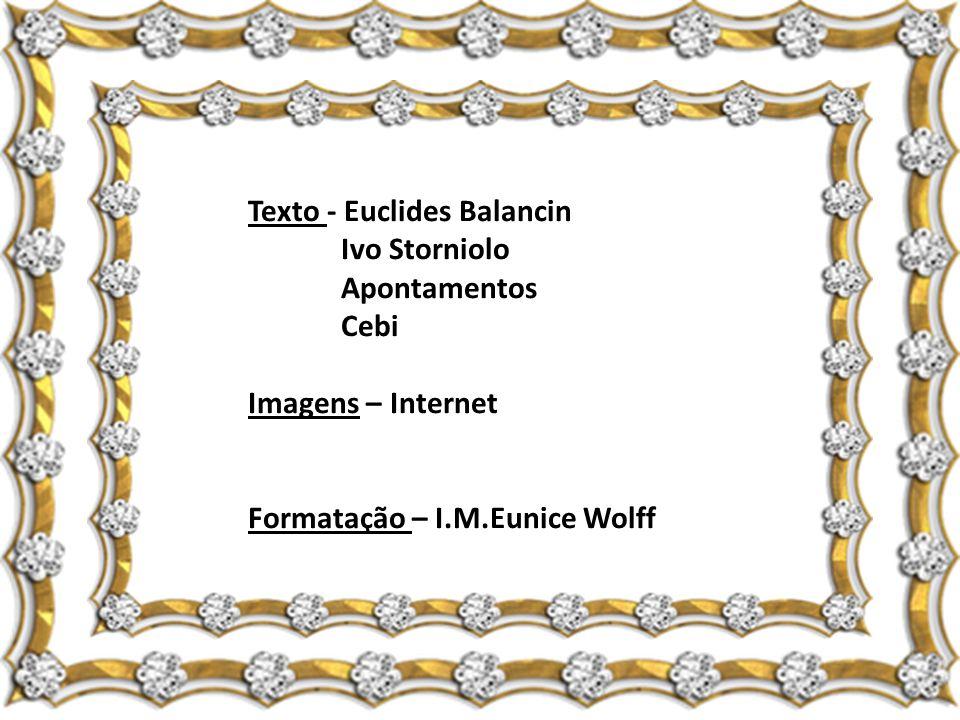 Texto - Euclides Balancin Ivo Storniolo Apontamentos Cebi Imagens – Internet Formatação – I.M.Eunice Wolff