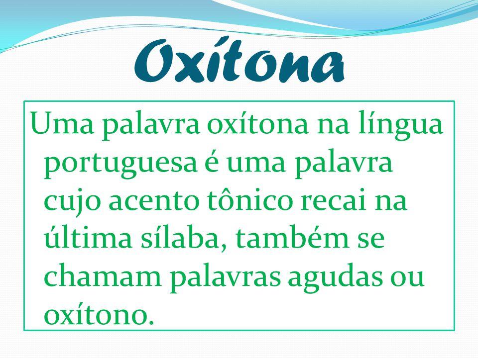 Oxítona Uma palavra oxítona na língua portuguesa é uma palavra cujo acento tônico recai na última sílaba, também se chamam palavras agudas ou oxítono.