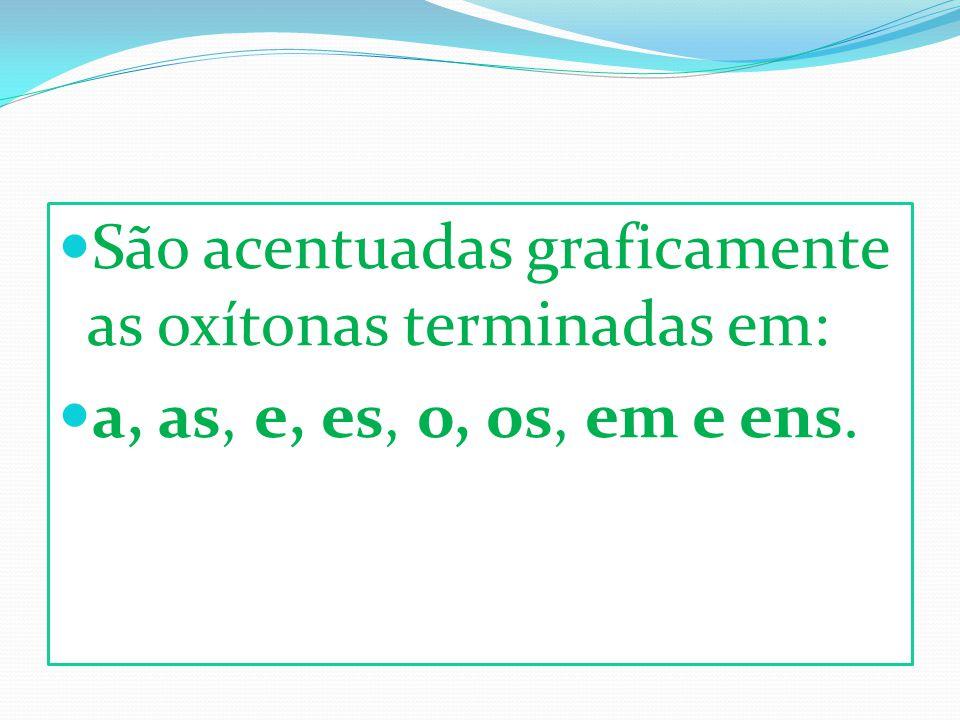 São acentuadas graficamente as oxítonas terminadas em: a, as, e, es, o, os, em e ens.