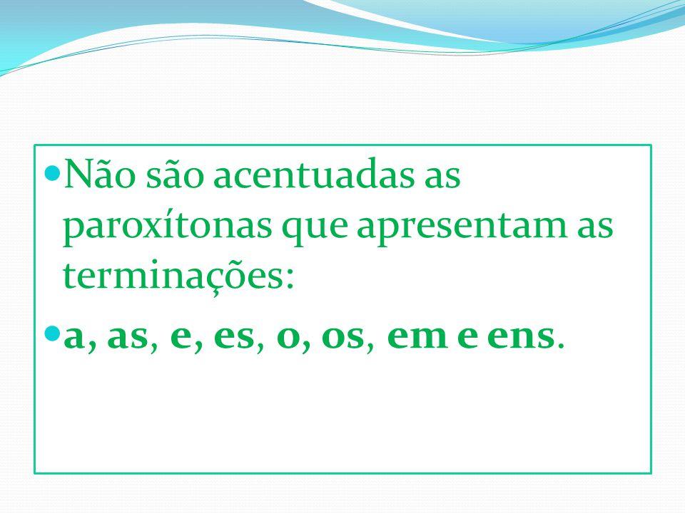Não são acentuadas as paroxítonas que apresentam as terminações: a, as, e, es, o, os, em e ens.