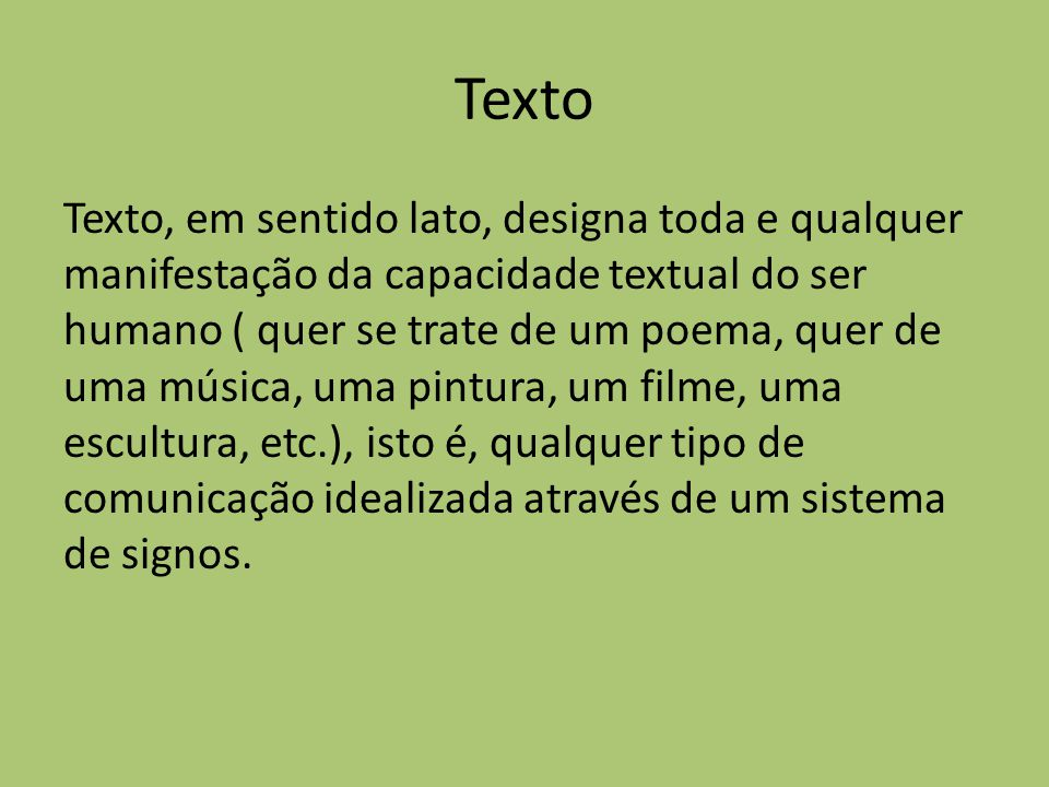Texto Texto, em sentido lato, designa toda e qualquer manifestação da capacidade textual do ser humano ( quer se trate de um poema, quer de uma música