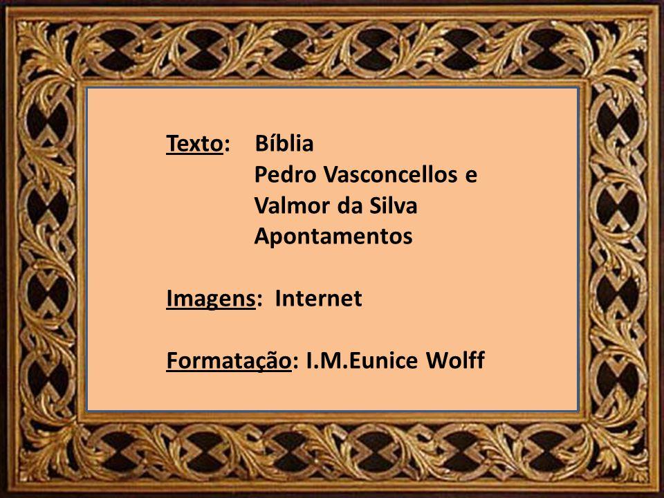 Texto: Bíblia Pedro Vasconcellos e Valmor da Silva Apontamentos Imagens: Internet Formatação: I.M.Eunice Wolff