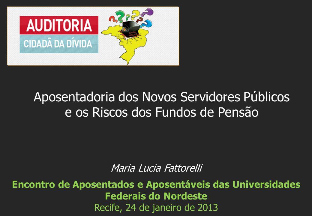 Maria Lucia Fattorelli Encontro de Aposentados e Aposentáveis das Universidades Federais do Nordeste Recife, 24 de janeiro de 2013 Aposentadoria dos Novos Servidores Públicos e os Riscos dos Fundos de Pensão