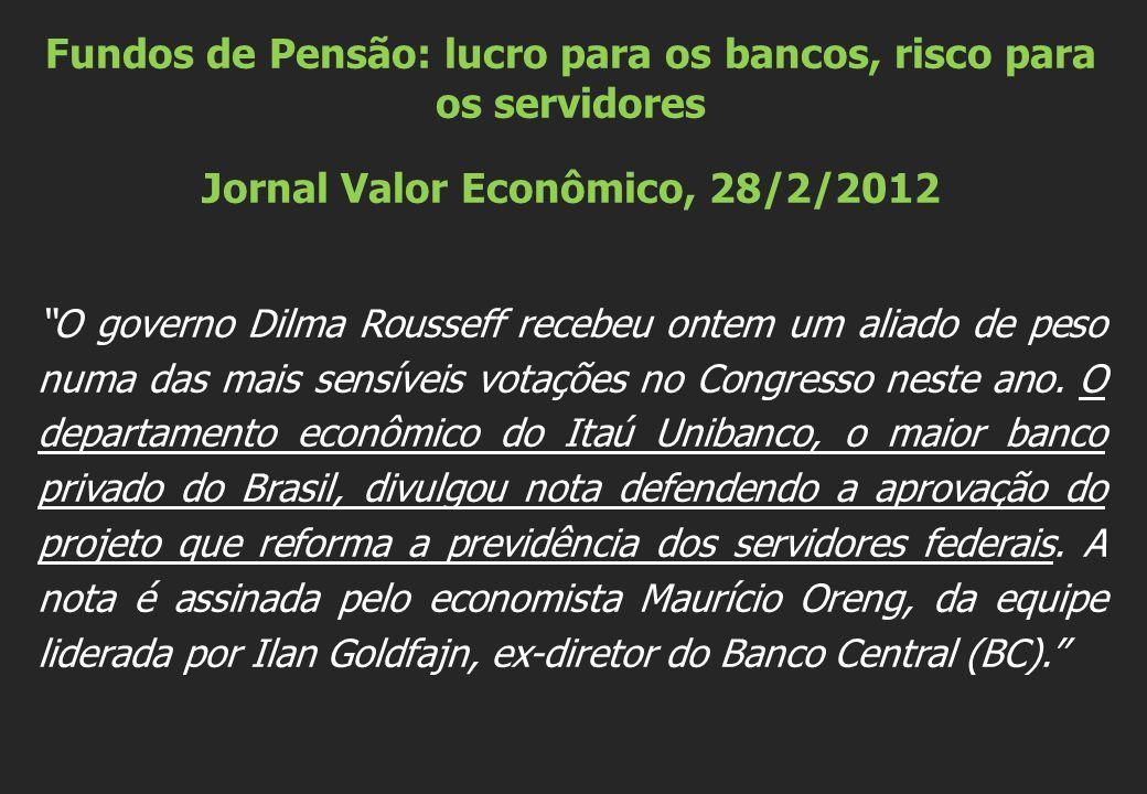 Fundos de Pensão: lucro para os bancos, risco para os servidores Jornal Valor Econômico, 28/2/2012 O governo Dilma Rousseff recebeu ontem um aliado de peso numa das mais sensíveis votações no Congresso neste ano.