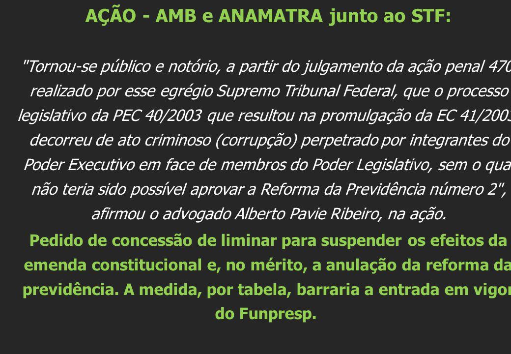 AÇÃO - AMB e ANAMATRA junto ao STF: Tornou-se público e notório, a partir do julgamento da ação penal 470, realizado por esse egrégio Supremo Tribunal Federal, que o processo legislativo da PEC 40/2003 que resultou na promulgação da EC 41/2003, decorreu de ato criminoso (corrupção) perpetrado por integrantes do Poder Executivo em face de membros do Poder Legislativo, sem o qual não teria sido possível aprovar a Reforma da Previdência número 2 , afirmou o advogado Alberto Pavie Ribeiro, na ação.