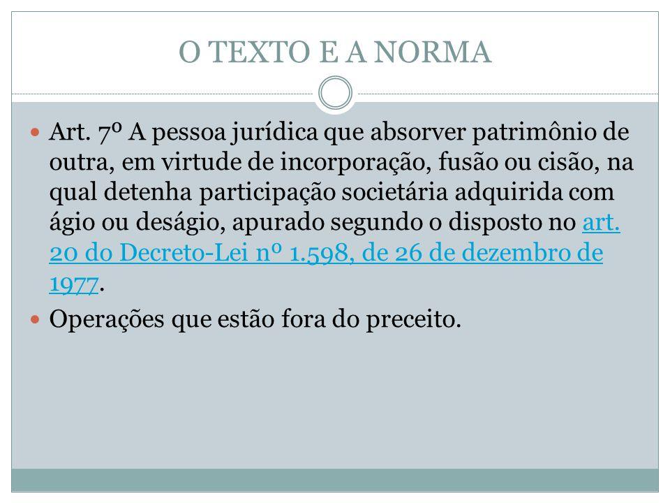 O TEXTO E A NORMA Art. 7º A pessoa jurídica que absorver patrimônio de outra, em virtude de incorporação, fusão ou cisão, na qual detenha participação