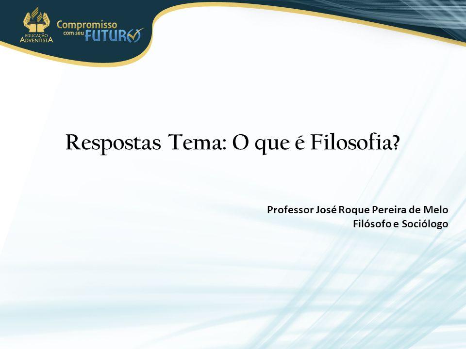 Respostas Tema: O que é Filosofia? Professor José Roque Pereira de Melo Filósofo e Sociólogo