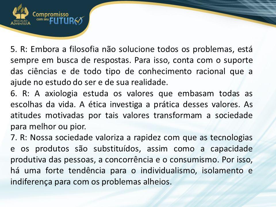 5. R: Embora a filosofia não solucione todos os problemas, está sempre em busca de respostas. Para isso, conta com o suporte das ciências e de todo ti
