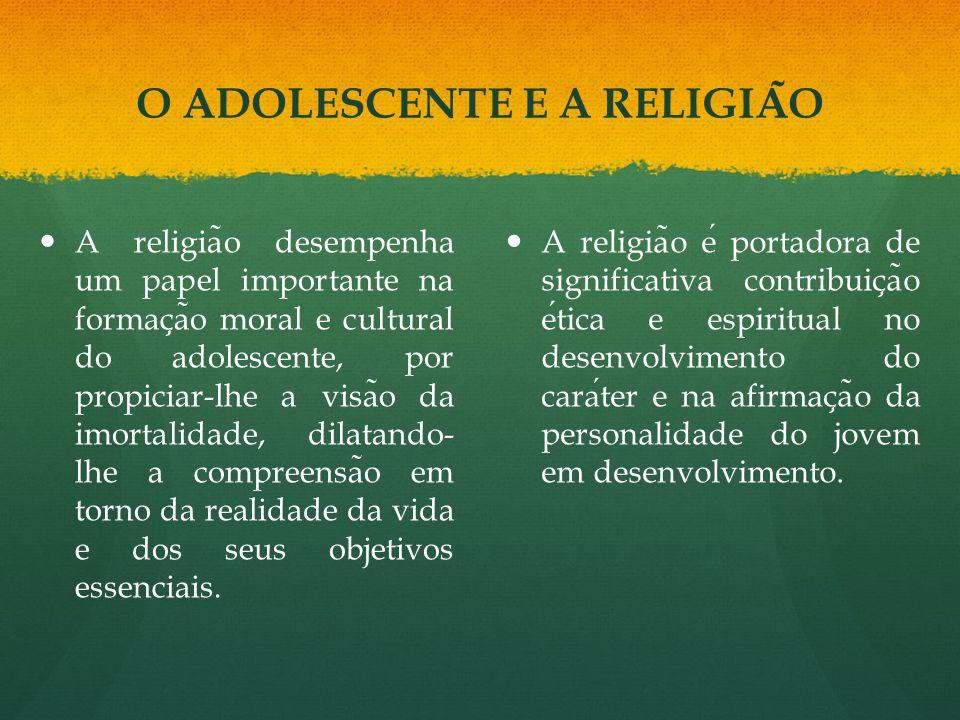 A religia ̃ o desempenha um papel importante na formac ̧ a ̃ o moral e cultural do adolescente, por propiciar-lhe a visa ̃ o da imortalidade, dilatando- lhe a compreensa ̃ o em torno da realidade da vida e dos seus objetivos essenciais.