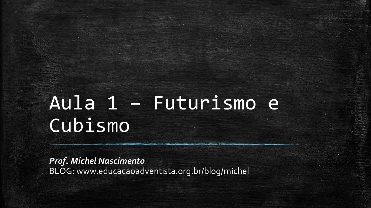 Aula 1 – Futurismo e Cubismo Prof. Michel Nascimento BLOG: www.educacaoadventista.org.br/blog/michel