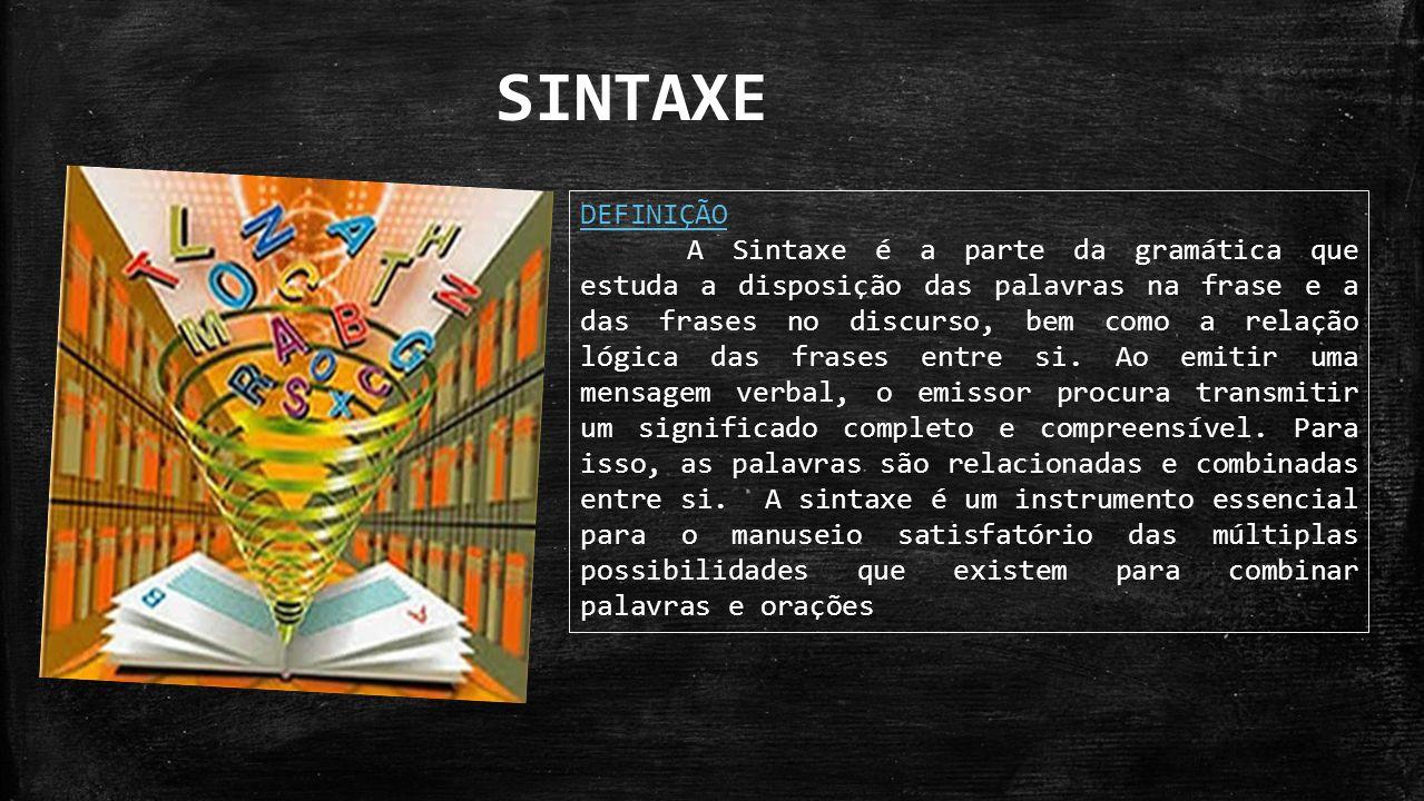 DEFINIÇÃO A Sintaxe é a parte da gramática que estuda a disposição das palavras na frase e a das frases no discurso, bem como a relação lógica das fra