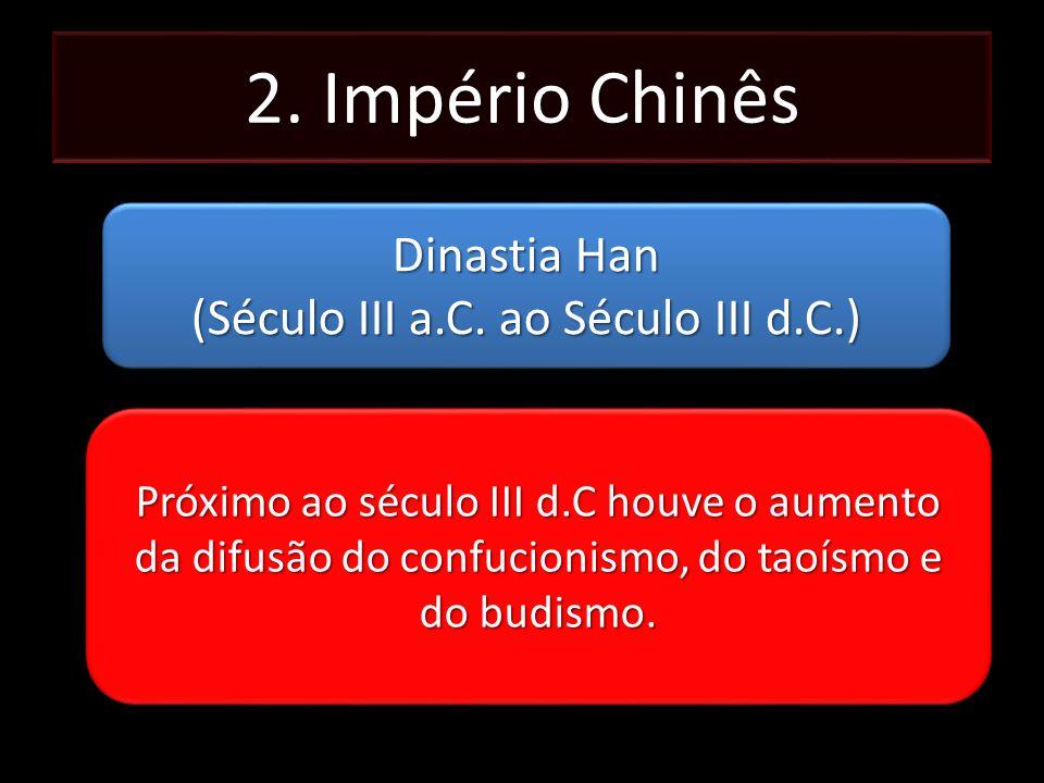 2. Império Chinês Dinastia Han (Século III a.C. ao Século III d.C.) Dinastia Han (Século III a.C. ao Século III d.C.) Próximo ao século III d.C houve