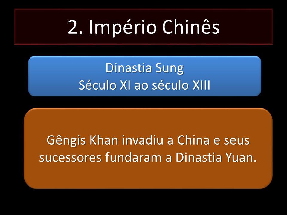 2. Império Chinês Dinastia Sung Século XI ao século XIII Dinastia Sung Século XI ao século XIII Gêngis Khan invadiu a China e seus sucessores fundaram