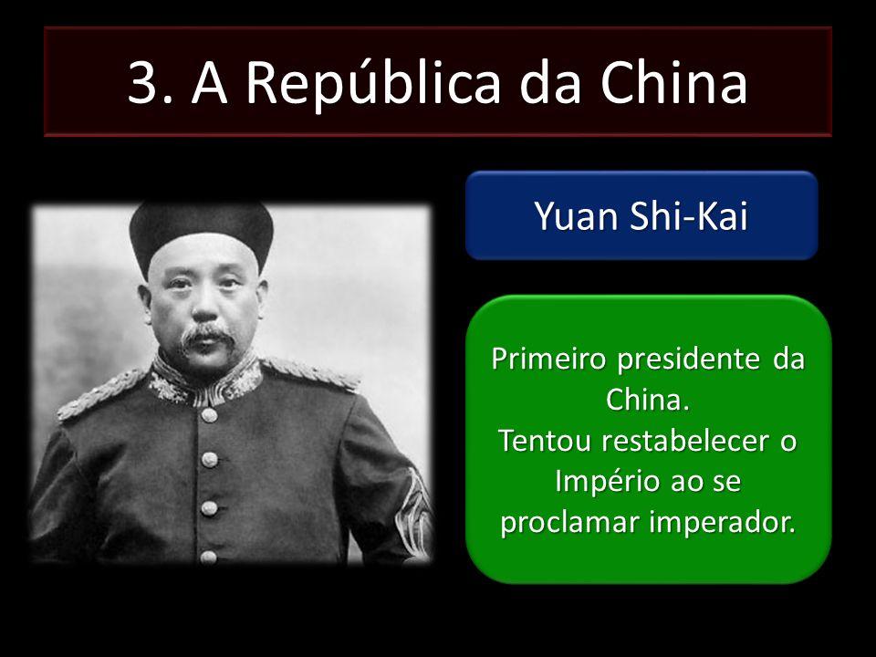 3. A República da China Yuan Shi-Kai Primeiro presidente da China. Tentou restabelecer o Império ao se proclamar imperador. Primeiro presidente da Chi