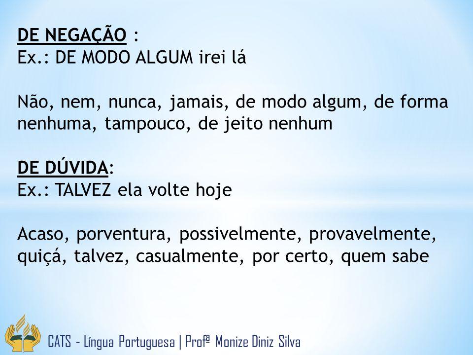 CATS - Língua Portuguesa | Profª Monize Diniz Silva DE NEGAÇÃO : Ex.: DE MODO ALGUM irei lá Não, nem, nunca, jamais, de modo algum, de forma nenhuma,