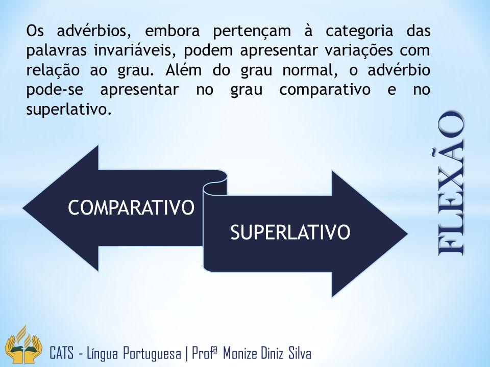 FLEXÃO CATS - Língua Portuguesa   Profª Monize Diniz Silva COMPARATIVO SUPERLATIVO Os advérbios, embora pertençam à categoria das palavras invariáveis, podem apresentar variações com relação ao grau.