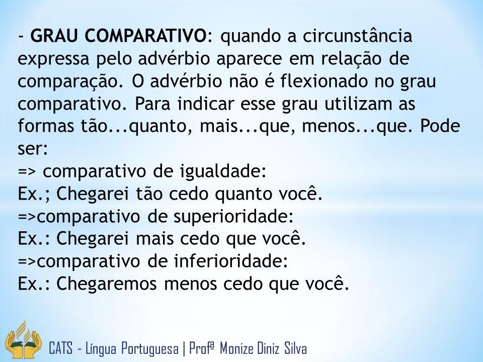 CATS - Língua Portuguesa | Profª Monize Diniz Silva - GRAU COMPARATIVO: quando a circunstância expressa pelo advérbio aparece em relação de comparação