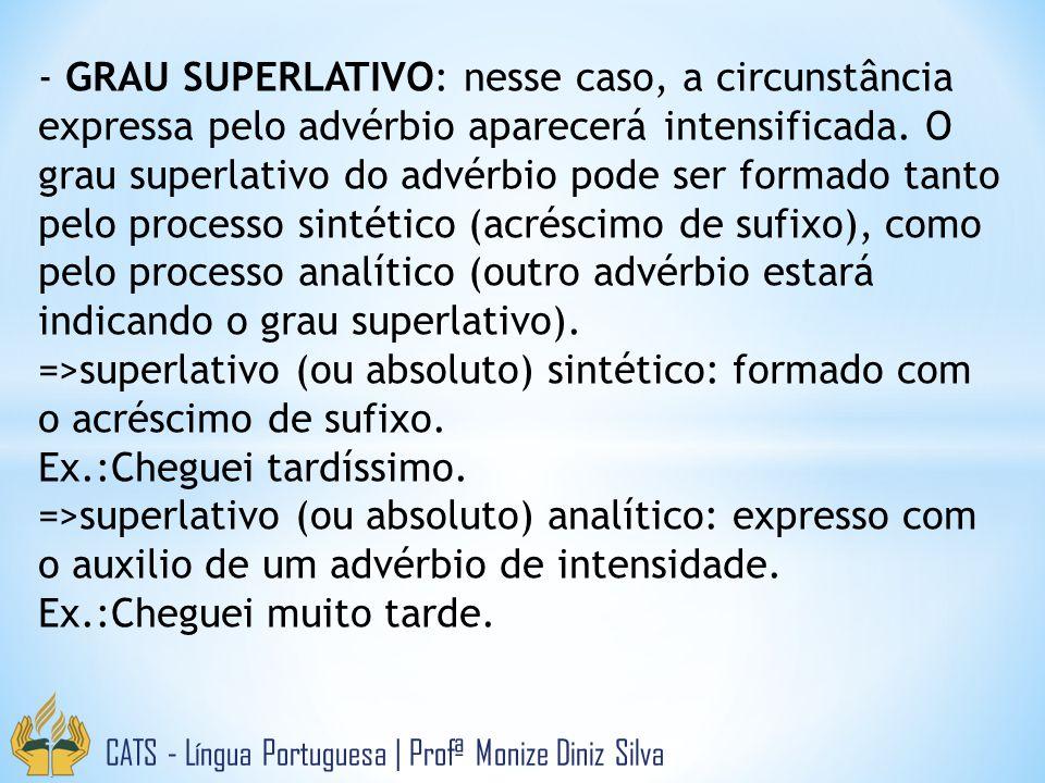 CATS - Língua Portuguesa | Profª Monize Diniz Silva - GRAU SUPERLATIVO: nesse caso, a circunstância expressa pelo advérbio aparecerá intensificada. O