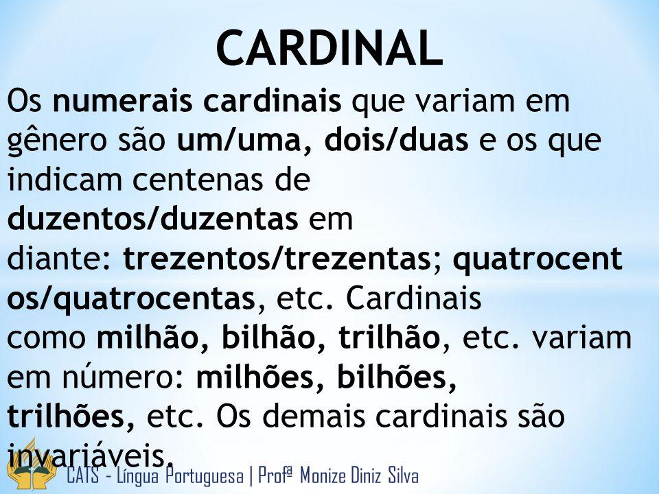 CARDINAL CATS - Língua Portuguesa   Profª Monize Diniz Silva Os numerais cardinais que variam em gênero são um/uma, dois/duas e os que indicam centenas de duzentos/duzentas em diante: trezentos/trezentas; quatrocent os/quatrocentas, etc.