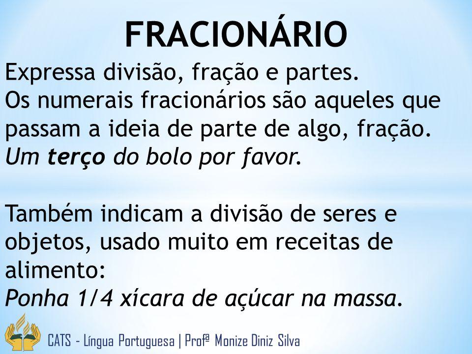 FRACIONÁRIO CATS - Língua Portuguesa | Profª Monize Diniz Silva Expressa divisão, fração e partes. Os numerais fracionários são aqueles que passam a i