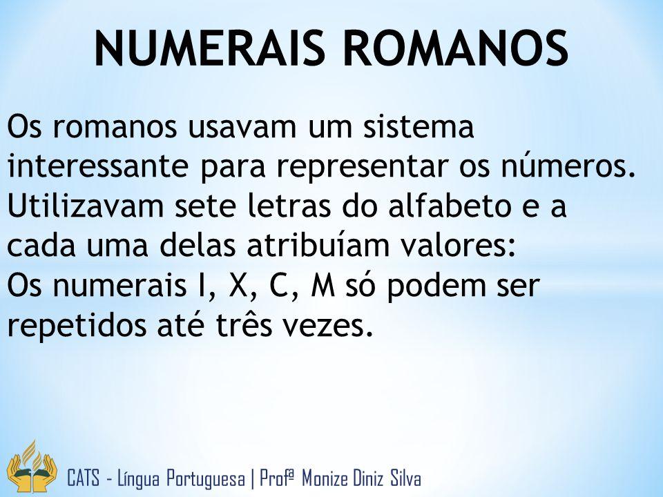 NUMERAIS ROMANOS CATS - Língua Portuguesa | Profª Monize Diniz Silva Os romanos usavam um sistema interessante para representar os números. Utilizavam