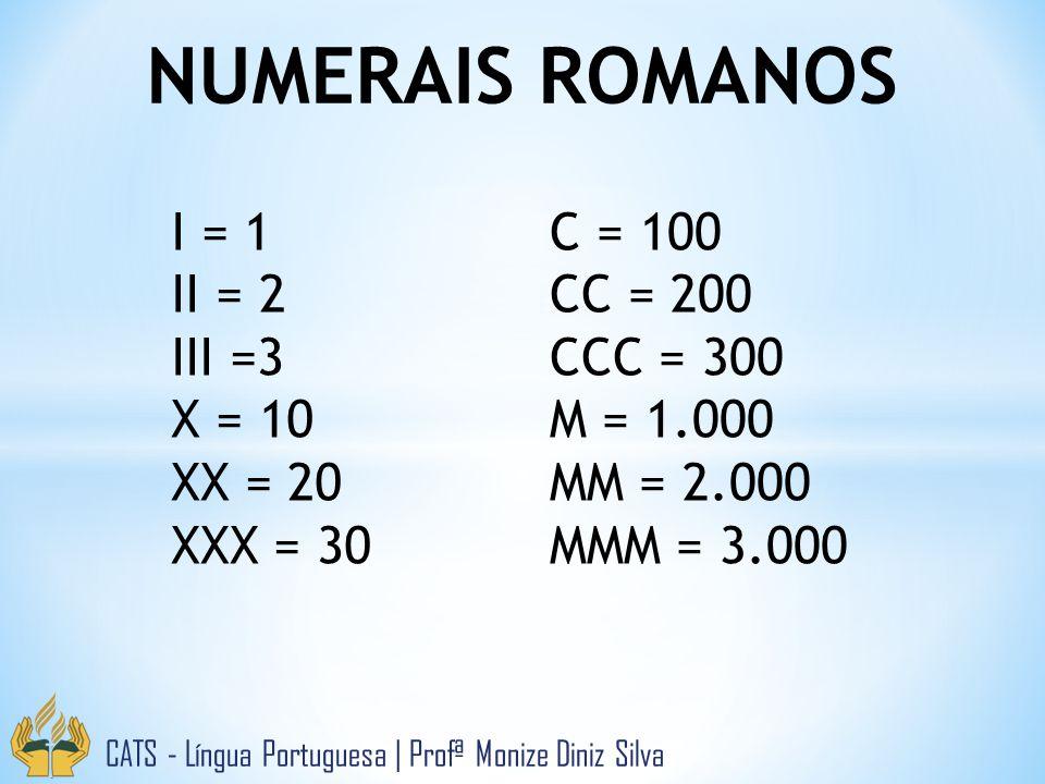 NUMERAIS ROMANOS CATS - Língua Portuguesa   Profª Monize Diniz Silva I = 1 II = 2 III =3 X = 10 XX = 20 XXX = 30 C = 100 CC = 200 CCC = 300 M = 1.000 MM = 2.000 MMM = 3.000