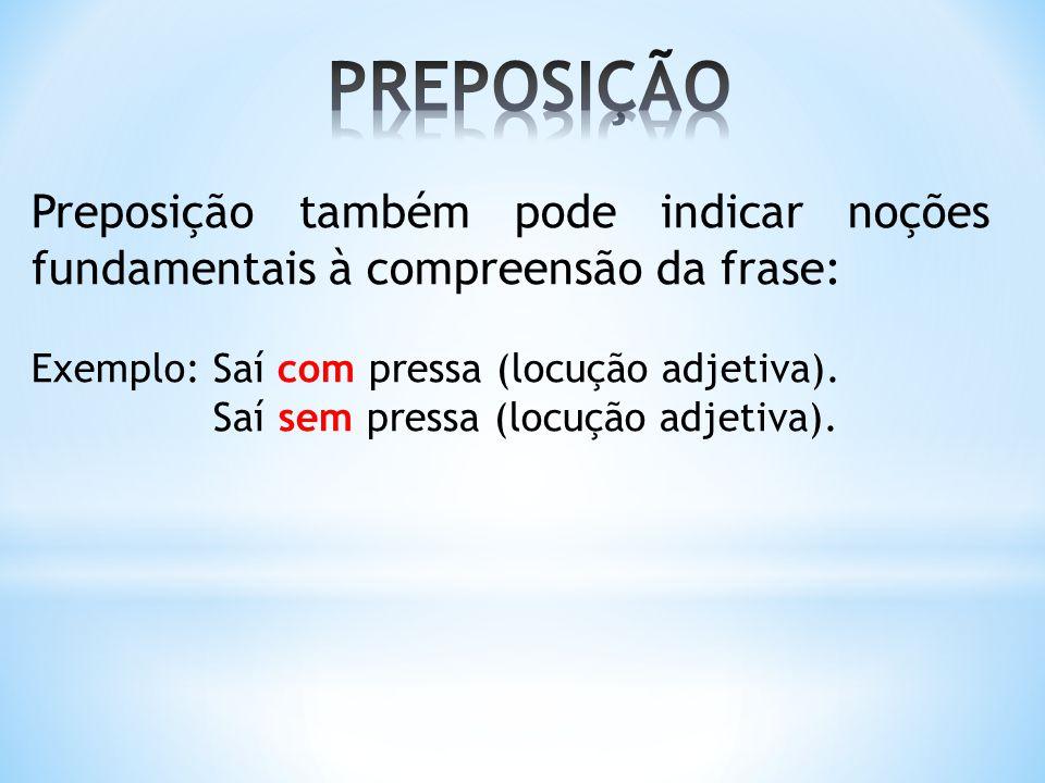 Preposição também pode indicar noções fundamentais à compreensão da frase: Exemplo: Saí com pressa (locução adjetiva). Saí sem pressa (locução adjetiv