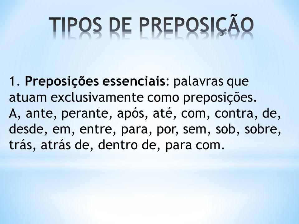 1. Preposições essenciais: palavras que atuam exclusivamente como preposições. A, ante, perante, após, até, com, contra, de, desde, em, entre, para, p
